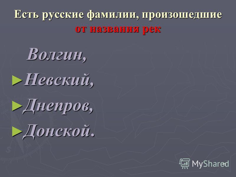 Есть русские фамилии, произошедшие от названия рек Волгин, Волгин, Невский, Невский, Днепров, Днепров, Донской. Донской. 15