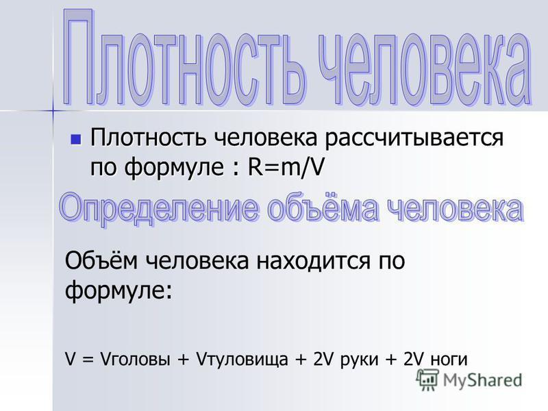 Плоюность человека рассчитывается по формуле : R=m/V Плоюность человека рассчитывается по формуле : R=m/V Объём человека находится по формуле: V = Vголовы + Vтуловища + 2V руки + 2V ноги