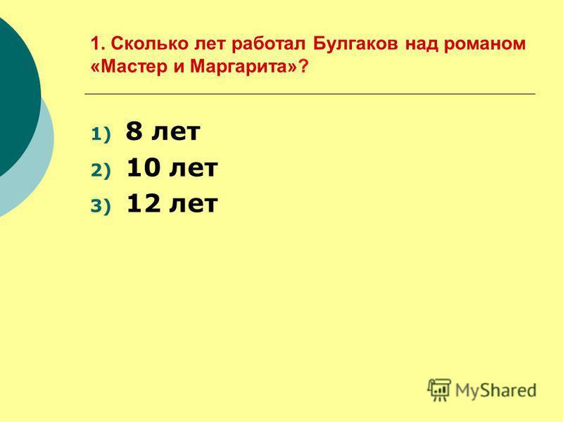 1. Сколько лет работал Булгаков над романом «Мастер и Маргарита»? 1) 8 лет 2) 10 лет 3) 12 лет
