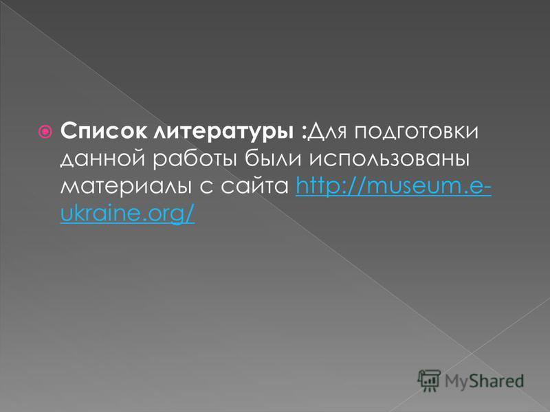 Список литературы : Для подготовки данной работы были использованы материалы с сайта http://museum.e- ukraine.org/http://museum.e- ukraine.org/