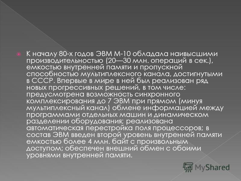 К началу 80-х годов ЭВМ М-10 обладала наивысшими производительностью (2030 млн. операций в сек.), емкостью внутренней памяти и пропускной способностью мультиплексного канала, достигнутыми в СССР. Впервые в мире в ней был реализован ряд новых прогресс