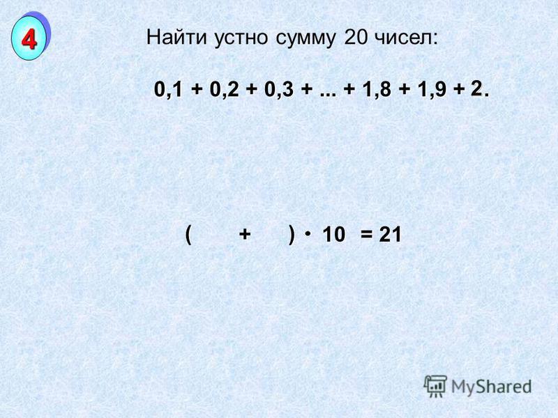 Найти устно сумму 20 чисел: 0,1 + 0,2 + 0,3 +... + 1,8 + 1,9 + 2. 0,1 + 0,2 + 0,3 +... + 1,8 + 1,9 + 2. 44 0,1 2 + ( ) 10 = 21