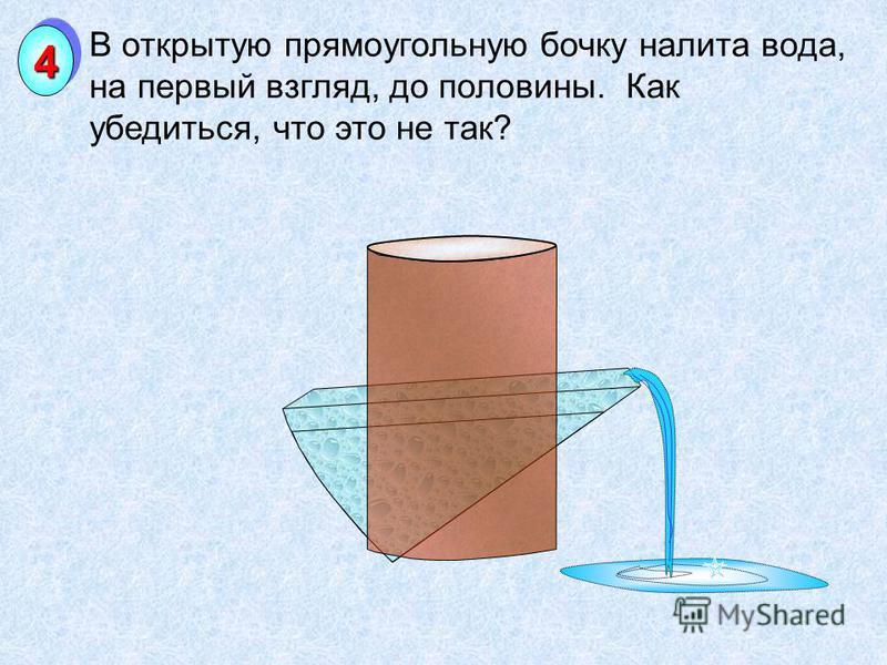 В открытую прямоугольную бочку налита вода, на первый взгляд, до половины. Как убедиться, что это не так? 44