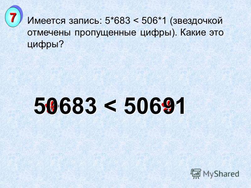 ** Имеется запись: 5*683 < 506*1 (звездочкой отмечены пропущенные цифры). Какие это цифры? 77 5 683 < 506 1 0 9