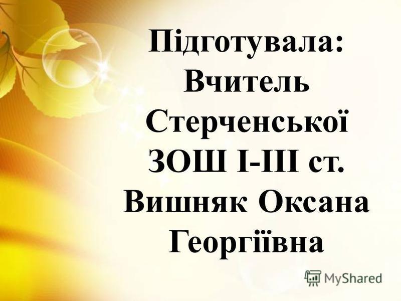 Підготувала: Вчитель Стерченської ЗОШ І-ІІІ ст. Вишняк Оксана Георгіївна