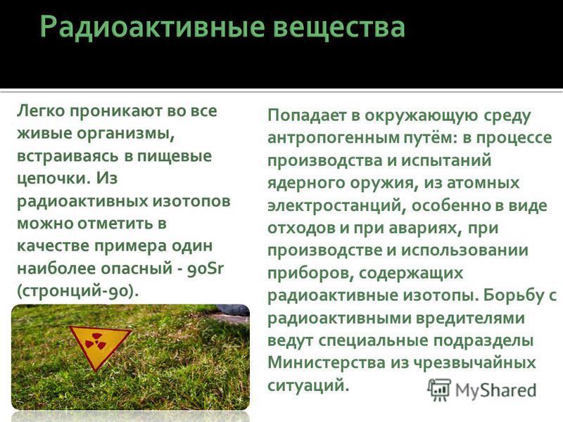 Легко проникают во все живые организмы, встраиваясь в пищевые цепочки. Из радиоактивных изотопов можно отметить в качестве примера один наиболее опасный - 90Sr (стронций-90). Попадает в окружающую среду антропогенным путём: в процессе производства и