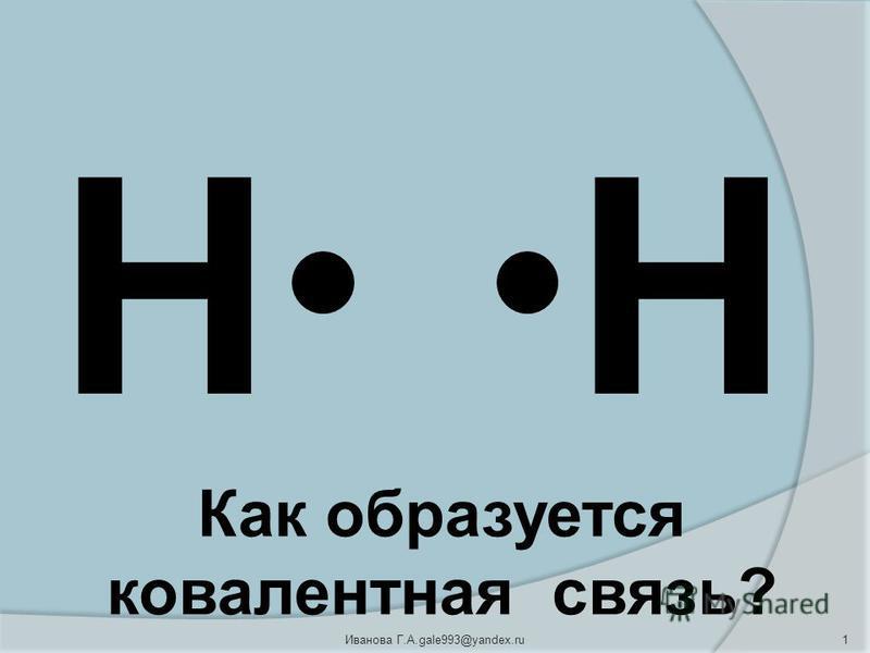 НН 1Иванова Г.А.gale993@yandex.ru Как образуется ковалентная связь?
