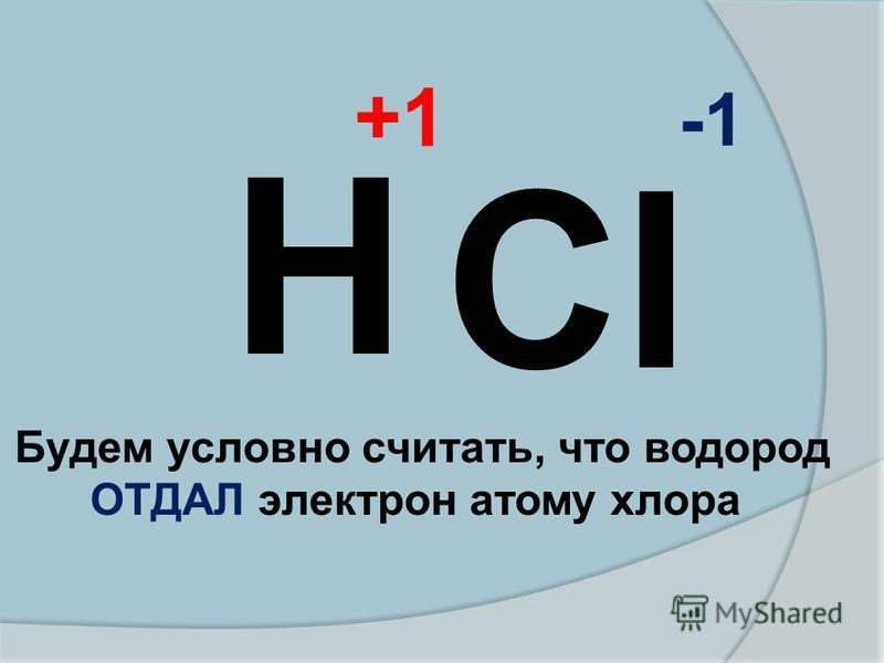Cl Н Будем условно считать, что водород ОТДАЛ электрон атому хлора +1