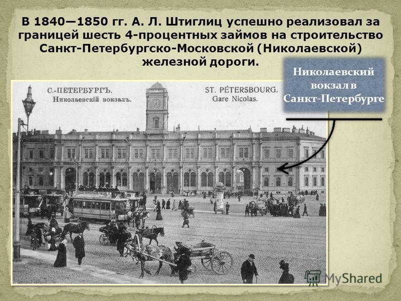 В 18401850 гг. А. Л. Штиглиц успешно реализовал за границей шесть 4-процентных займов на строительство Санкт-Петербургско-Московской (Николаевской) железной дороги. Николаевский вокзал в Санкт-Петербурге Николаевский вокзал в Санкт-Петербурге