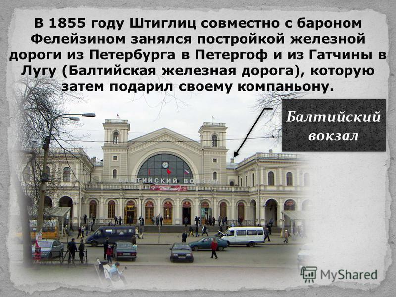 В 1855 году Штиглиц совместно с бароном Фелейзином занялся постройкой железной дороги из Петербурга в Петергоф и из Гатчины в Лугу (Балтийская железная дорога), которую затем подарил своему компаньону. Балтийский вокзал