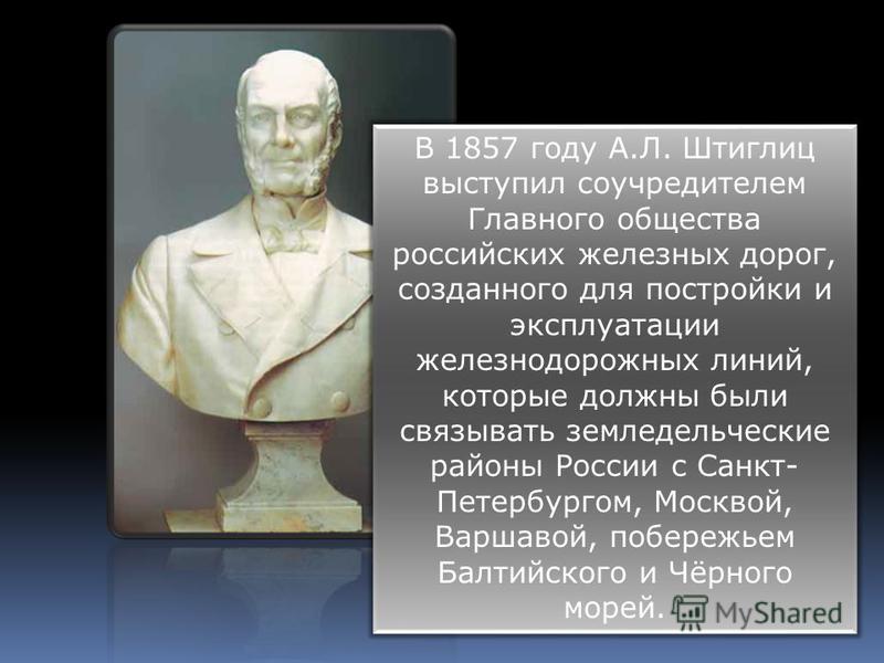 В 1857 году А.Л. Штиглиц выступил соучредителем Главного общества российских железных дорог, созданного для постройки и эксплуатации железнодорожных линий, которые должны были связывать земледельческие районы России с Санкт- Петербургом, Москвой, Вар
