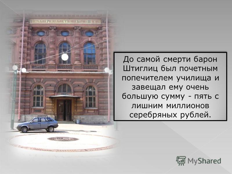 До самой смерти барон Штиглиц был почетным попечителем училища и завещал ему очень большую сумму - пять с лишним миллионов серебряных рублей.