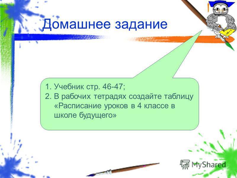 Домашнее задание 1. Учебник стр. 46-47; 2. В рабочих тетрадях создайте таблицу «Расписание уроков в 4 классе в школе будущего»