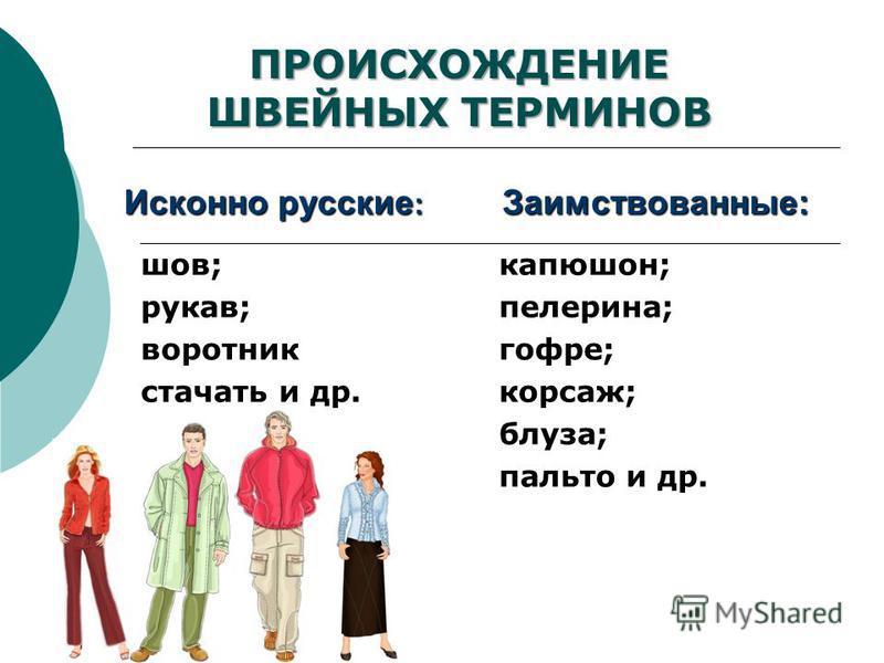 ПРОИСХОЖДЕНИЕ ШВЕЙНЫХ ТЕРМИНОВ Заимствованные: капюшон; пелерина; гофре; корсаж; блуза; пальто и др. Исконно русские : шов; рукав; воротник стачать и др.