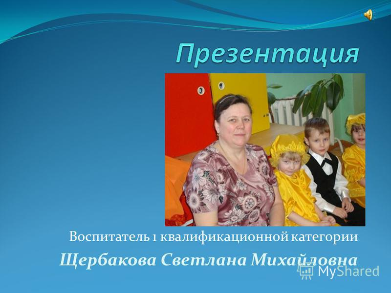 Воспитатель 1 квалификационной категории Щербакова Светлана Михайловна