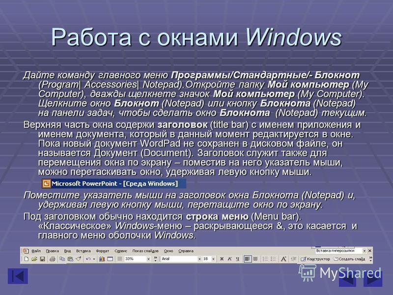 Работа с окнами Windows Дайте команду главного меню Программы/Стандартные/- Блокнот (Program| Accessories| Notepad).Откройте папку Мой компьютер (My Computer), дважды щелкнете значок Мой компьютер (My Computer). Щелкните окно Блокнот (Notepad) или кн