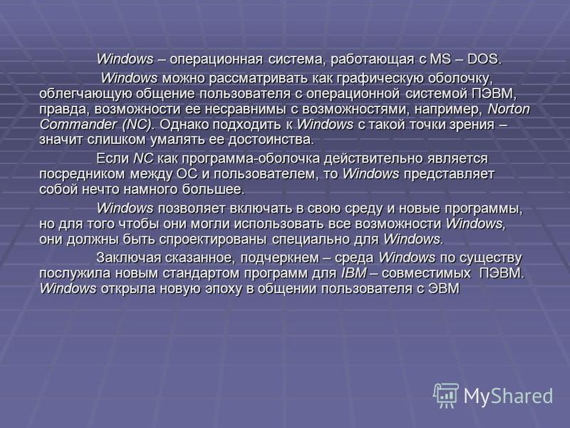 Windows – операционная система, работающая с MS – DOS. Windows можно рассматривать как графическую оболочку, облегчающую общение пользователя с операционной системой ПЭВМ, правда, возможности ее несравнимы с возможностями, например, Norton Commander