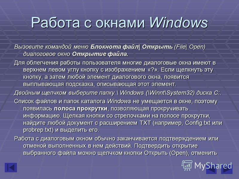 Работа с окнами Windows Вызовите командой меню Блокнота файл| Открыть (File| Open) диалоговое окно Открытие файла. Для облегчения работы пользователя многие диалоговые окна имеют в верхнем левом углу кнопку с изображением «?». Если щелкнуть эту кнопк