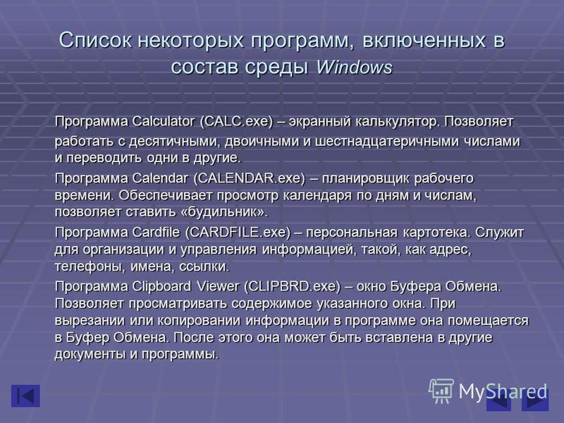 Список некоторых программ, включенных в состав среды Windows Программа Calculator (CALC.exe) – экранный калькулятор. Позволяет работать с десятичными, двоичными и шестнадцатеричными числами и переводить одни в другие. Программа Calendar (CALENDAR.exe