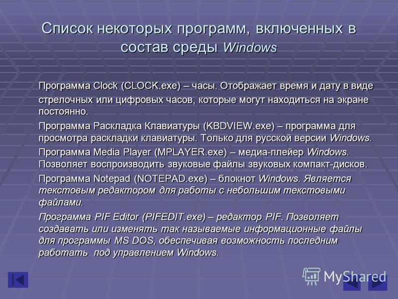Список некоторых программ, включенных в состав среды Windows Программа Clock (CLOCK.exe) – часы. Отображает время и дату в виде стрелочных или цифровых часов, которые могут находиться на экране постоянно. Программа Раскладка Клавиатуры (KBDVIEW.exe)