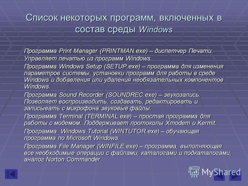 Список некоторых программ, включенных в состав среды Windows Программа Print Manager (PRINTMAN.exe) – диспетчер Печати. Управляет печатью из программ Windows. Программа Windows Setup (SETUP.exe) – программа для изменения параметров системы, установки