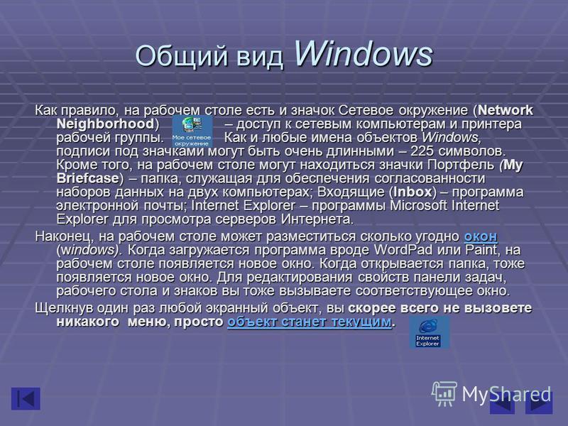 Общий вид Windows Как правило, на рабочем столе есть и значок Сетевое окружение (Network Neighborhood) – доступ к сетевым компьютерам и принтера рабочей группы. Как и любые имена объектов Windows, подписи под значками могут быть очень длинными – 225