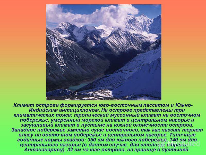Климат острова формируется юго-восточным пассатом и Южно- Индийским антициклоном. На острове представлены три климатических пояса: тропический муссонный климат на восточном побережье, умеренный морской климат в центральном нагорье и засушливый климат