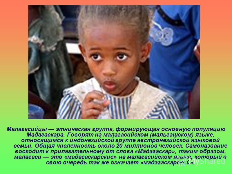 Малагасийцы этническая группа, формирующая основную популяцию Мадагаскара. Говорят на малагасийском (мальгашском) языке, относящимся к индонезийской группе австронезийской языковой семьи. Общая численность около 20 миллионов человек. Самоназвание вос