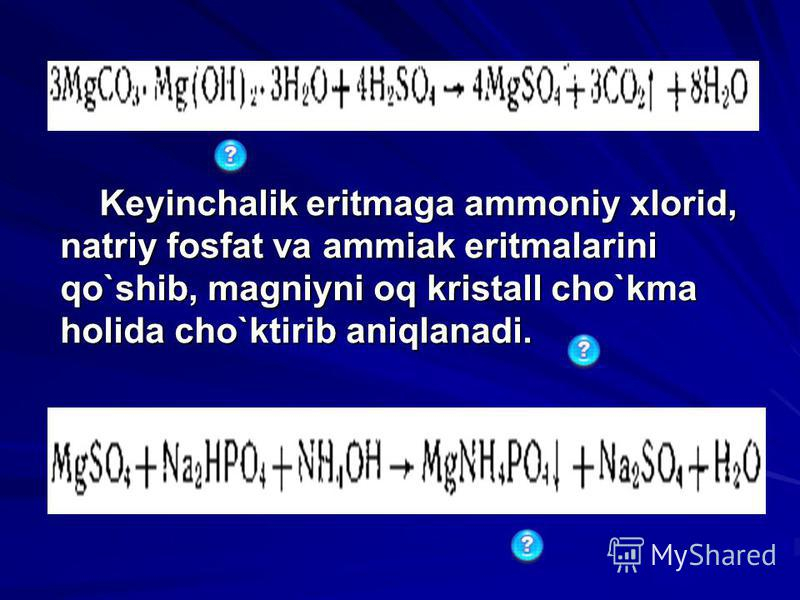 Kеyinchalik eritmaga ammoniy xlorid, natriy fosfat va ammiak eritmalarini qo`shib, magniyni oq kristall cho`kma holida cho`ktirib aniqlanadi. Kеyinchalik eritmaga ammoniy xlorid, natriy fosfat va ammiak eritmalarini qo`shib, magniyni oq kristall cho`
