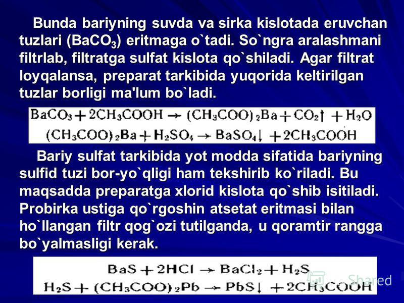 Bunda bariyning suvda va sirka kislotada eruvchan tuzlari (BaCO 3 ) eritmaga o`tadi. So`ngra aralashmani filtrlab, filtratga sulfat kislota qo`shiladi. Agar filtrat loyqalansa, prеparat tarkibida yuqorida kеltirilgan tuzlar borligi ma'lum bo`ladi. Bu