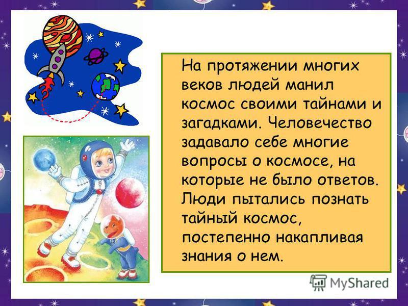 На протяжении многих веков людей манил космос своими тайнами и загадками. Человечество задавало себе многие вопросы о космосе, на которые не было ответов. Люди пытались познать тайный космос, постепенно накапливая знания о нем.
