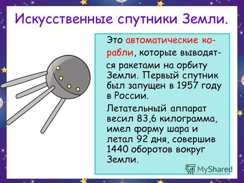 Искусственные спутники Земли. Это автоматические корабли, которые выводят- ся ракетами на орбиту Земли. Первый спутник был запущен в 1957 году в России. Летательный аппарат весил 83,6 килограмма, имел форму шара и летал 92 дня, совершив 1440 оборотов