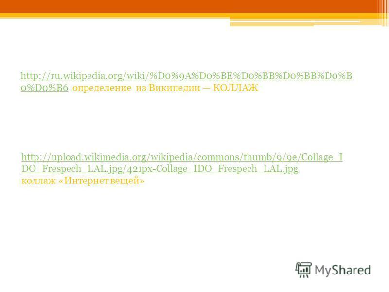 http://ru.wikipedia.org/wiki/%D0%9A%D0%BE%D0%BB%D0%BB%D0%B 0%D0%B6http://ru.wikipedia.org/wiki/%D0%9A%D0%BE%D0%BB%D0%BB%D0%B 0%D0%B6 определение из Википедии КОЛЛАЖ http://upload.wikimedia.org/wikipedia/commons/thumb/9/9e/Collage_I DO_Frespech_LAL.jp
