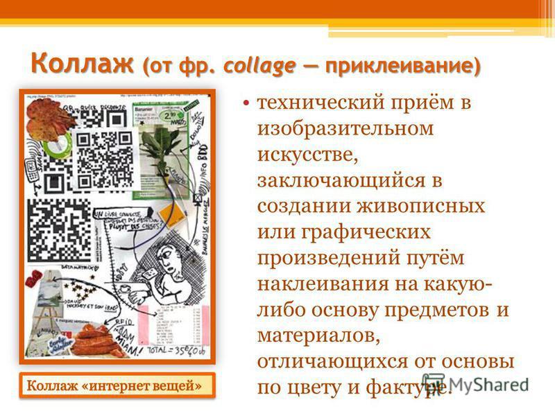 Коллаж (от фр. collage приклеивание) Коллаж (от фр. collage приклеивание) технический приём в изобразительном искусстве, заключающийся в создании живописных или графических произведений путём наклеивания на какую- либо основу предметов и материалов,