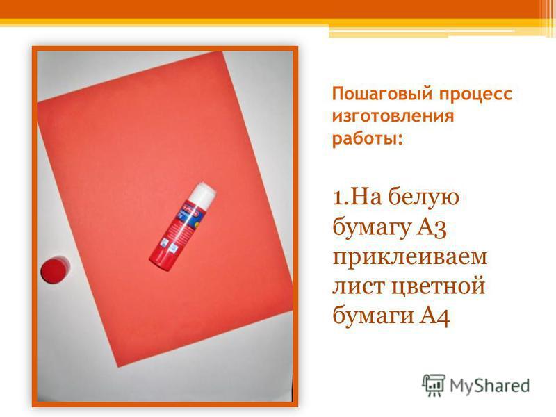 Пошаговый процесс изготовления работы: 1. На белую бумагу А3 приклеиваем лист цветной бумаги А4