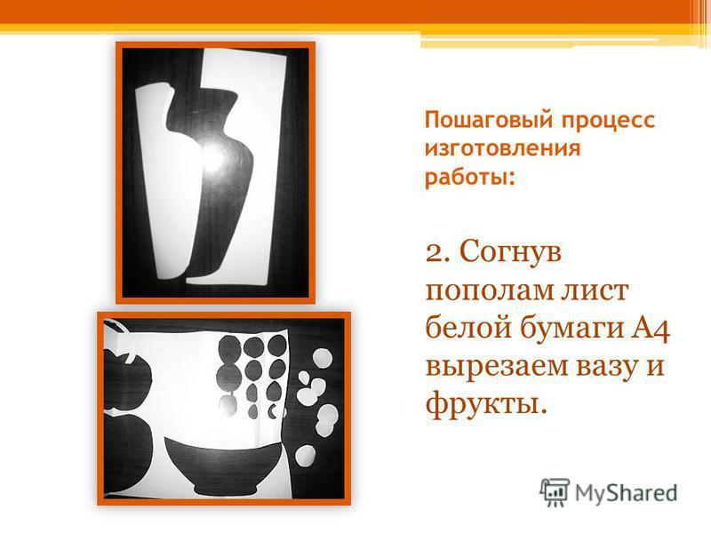 Пошаговый процесс изготовления работы: 2. Согнув пополам лист белой бумаги А4 вырезаем вазу и фрукты.