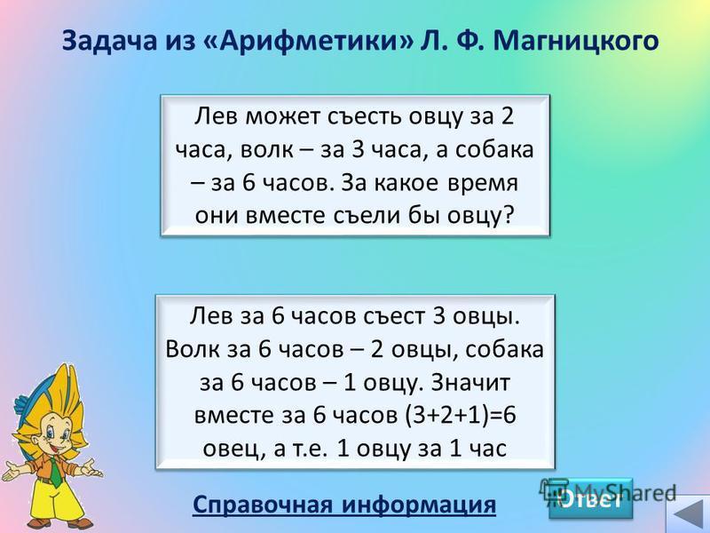 Задача из «Арифметики» Л. Ф. Магницкого Ответ Лев может съесть овцу за 2 часа, волк – за 3 часа, а собака – за 6 часов. За какое время они вместе съели бы овцу? Лев за 6 часов съест 3 овцы. Волк за 6 часов – 2 овцы, собака за 6 часов – 1 овцу. Значит