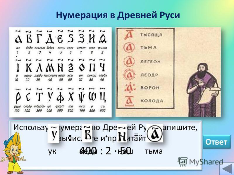 Нумерация в Древней Руси Используя нумерацию Древней Руси запишите, вычислите и прочитайте: 400 : 2 · 50 Используя нумерацию Древней Руси запишите, вычислите и прочитайте: 400 : 2 · 50 :. = уквединаштьма Ответ