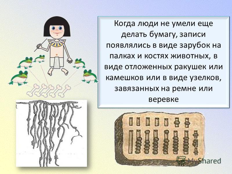 Когда люди не умели еще делать бумагу, записи появлялись в виде зарубок на палках и костях животных, в виде отложенных ракушек или камешков или в виде узелков, завязанных на ремне или веревке