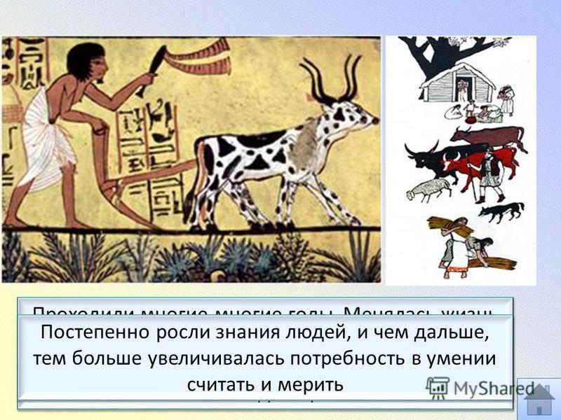 Проходили многие-многие годы. Менялась жизнь человека. Люди приручили животных, на земле появились первые скотоводы, а затем и земледельцы Постепенно росли знания людей, и чем дальше, тем больше увеличивалась потребность в умении считать и мерить