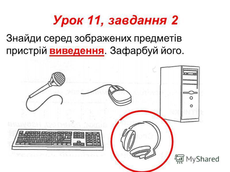 Урок 11, завдання 2 Знайди серед зображених предметів пристрій виведення. Зафарбуй його.