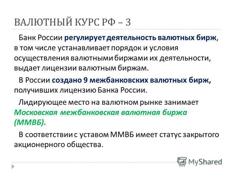 ВАЛЮТНЫЙ КУРС РФ – 3 Банк России регулирует деятельность валютных бирж, в том числе устанавливает порядок и условия осуществления валютными биржами их деятельности, выдает лицензии валютным биржам. В России создано 9 межбанковских валютных бирж, полу