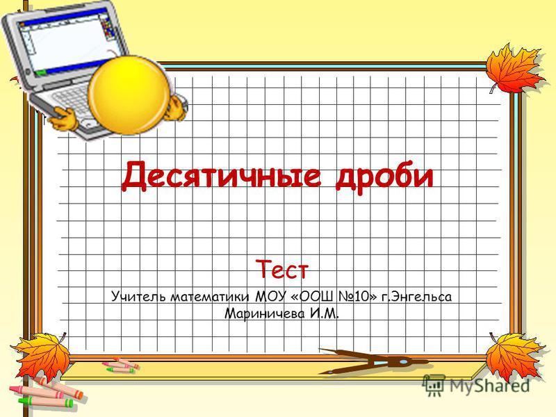 Десятичные дроби Тест Учитель математики МОУ «ООШ 10» г.Энгельса Мариничева И.М.