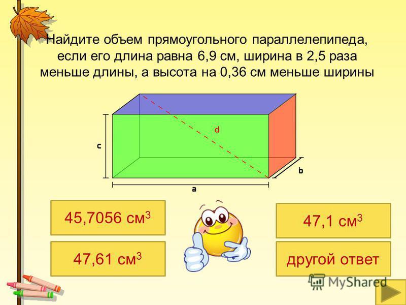 Найдите объем прямоугольного параллелепипеда, если его длина равна 6,9 см, ширина в 2,5 раза меньше длины, а высота на 0,36 см меньше ширины 45,7056 см 3 47,61 см 3 47,1 см 3 другой ответ