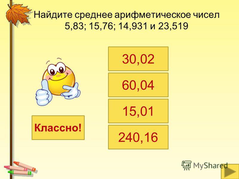 Найдите среднее арифметическое чисел 5,83; 15,76; 14,931 и 23,519 30,02 60,04 15,01 240,16 Классно!