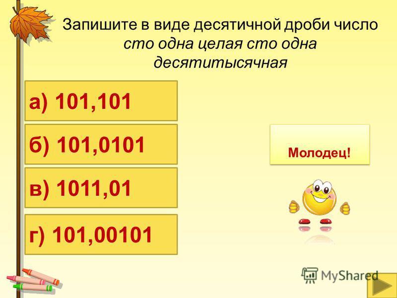 Запишите в виде десятичной дроби число сто одна целая сто одна десятитысячная а) 101,101 б) 101,0101 г) 101,00101 в) 1011,01 Молодец!