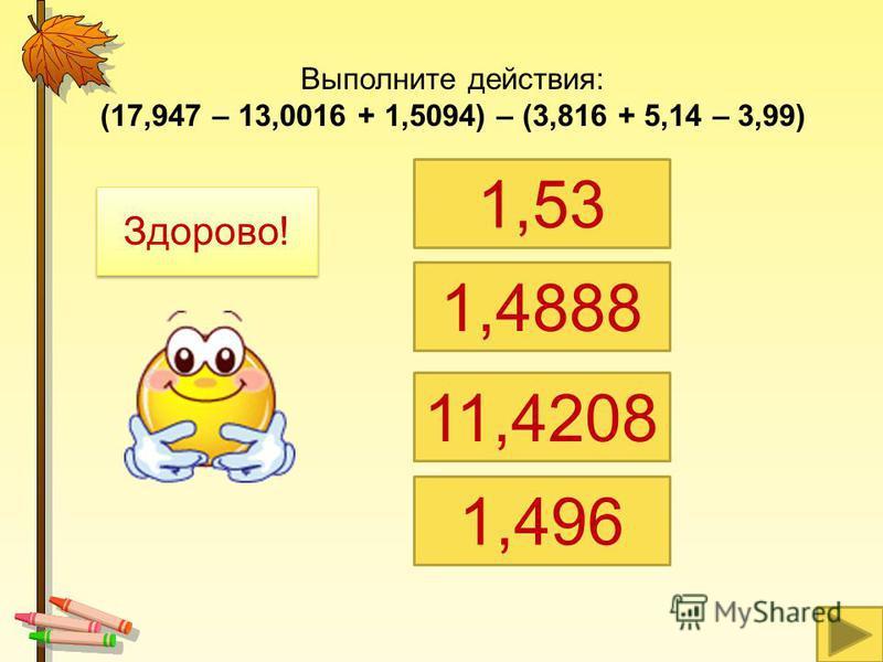 Выполните действия: (17,947 – 13,0016 + 1,5094) – (3,816 + 5,14 – 3,99) 1,53 1,4888 11,4208 1,496 Здорово!