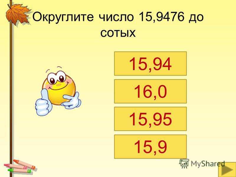 Округлите число 15,9476 до сотых 15,94 16,0 15,95 15,9