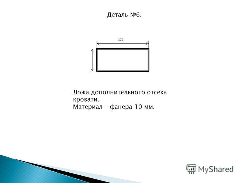 Деталь 6. 320 Ложа дополнительного отсека кровати. Материал – фанера 10 мм.