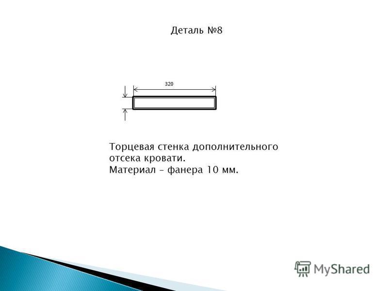 Деталь 8 320 Торцевая стенка дополнительного отсека кровати. Материал – фанера 10 мм.